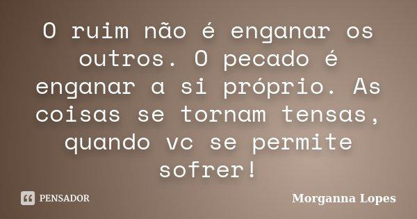 O ruim não é enganar os outros. O pecado é enganar a si próprio. As coisas se tornam tensas, quando vc se permite sofrer!... Frase de Morganna Lopes.