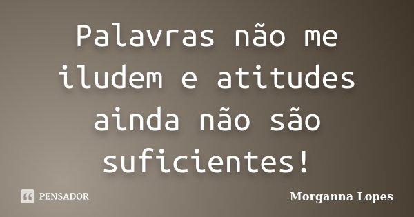 Palavras não me iludem e atitudes ainda não são suficientes!... Frase de Morganna Lopes.