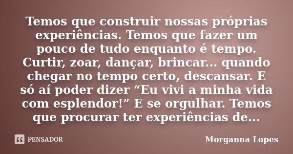 Temos que construir nossas próprias experiências. Temos que fazer um pouco de tudo enquanto é tempo. Curtir, zoar, dançar, brincar... quando chegar no tempo cer... Frase de Morganna Lopes.