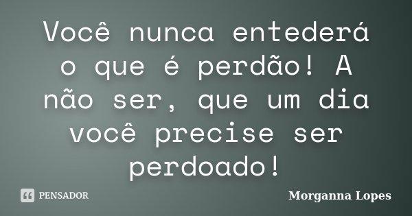 Você nunca entederá o que é perdão! A não ser, que um dia você precise ser perdoado!... Frase de Morganna Lopes.