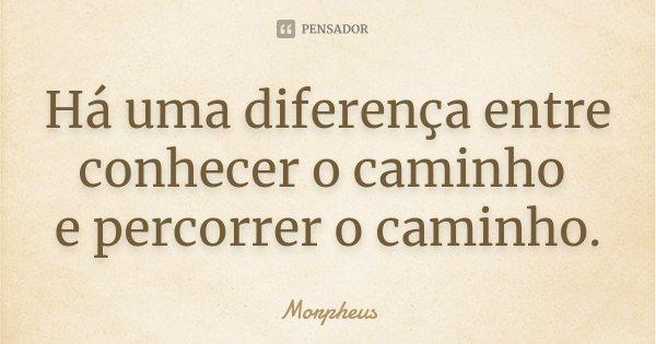 Há uma diferença entre conhecer o caminho e percorrer o caminho.... Frase de Morpheus.