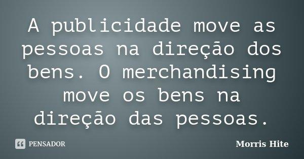 A publicidade move as pessoas na direção dos bens. O merchandising move os bens na direção das pessoas.... Frase de Morris Hite.