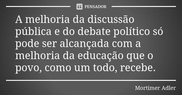A melhoria da discussão pública e do debate político só pode ser alcançada com a melhoria da educação que o povo, como um todo, recebe.... Frase de Mortimer Adler.