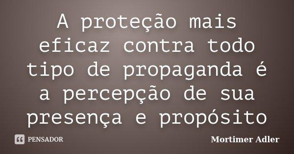 A proteção mais eficaz contra todo tipo de propaganda é a percepção de sua presença e propósito... Frase de Mortimer Adler.