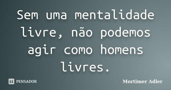 Sem uma mentalidade livre, não podemos agir como homens livres.... Frase de Mortimer Adler.