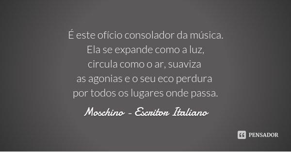 É este ofício consolador da música. Ela se expande como a luz, circula como o ar, suaviza as agonias e o seu eco perdura por todos os lugares onde passa.... Frase de Moschino - Escritor Italiano.