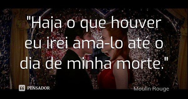 """""""Haja o que houver eu irei amá-lo até o dia de minha morte.""""... Frase de (Moulin Rouge)."""
