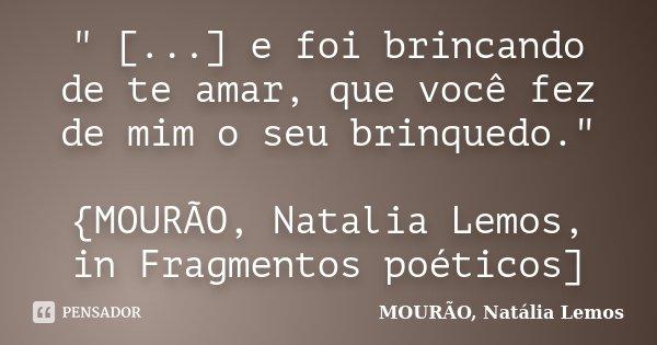 """"""" [...] e foi brincando de te amar, que você fez de mim o seu brinquedo."""" {MOURÃO, Natalia Lemos, in Fragmentos poéticos]... Frase de MOURÃO, Natalia Lemos."""