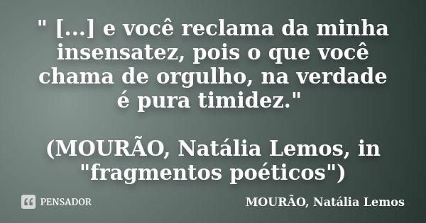 """"""" [...] e você reclama da minha insensatez, pois o que você chama de orgulho, na verdade é pura timidez."""" (MOURÃO, Natália Lemos, in """"fragmentos ... Frase de MOURÃO, Natália Lemos."""