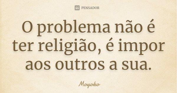 O problema não é ter religião, é impor aos outros a sua.... Frase de Moyoko.