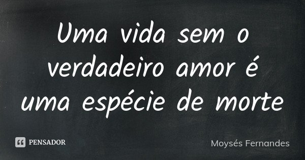 Uma vida sem o verdadeiro amor é uma espécie de morte... Frase de Moysés Fernandes.