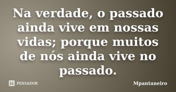 Na verdade, o passado ainda vive em nossas vidas; porque muitos de nós ainda vive no passado.... Frase de Mpantaneiro.