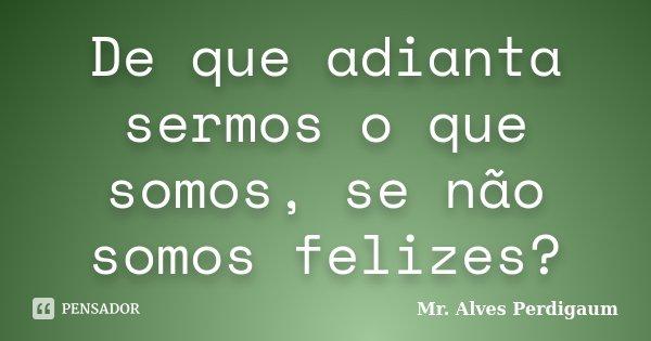 De que adianta sermos o que somos, se não somos felizes?... Frase de Mr. Alves Perdigaum.