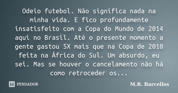Odeio futebol. Não significa nada na minha vida. E fico profundamente insatisfeito com a Copa do Mundo de 2014 aqui no Brasil. Até o presente momento a gente ga... Frase de M. R. Barcellos.