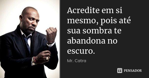 Acredite em si mesmo, pois até sua sombra te abandona no escuro.... Frase de Mr Catra.