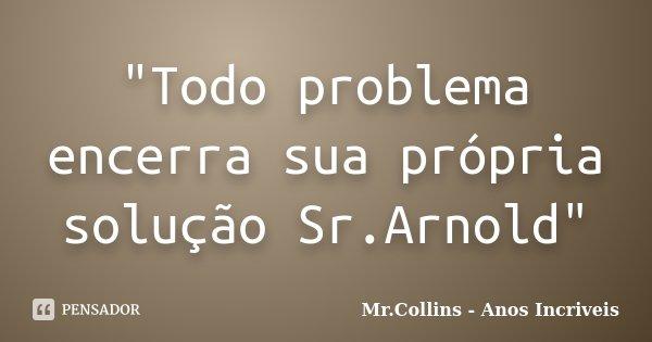 """""""Todo problema encerra sua própria solução Sr.Arnold""""... Frase de Mr.Collins - Anos Incriveis."""