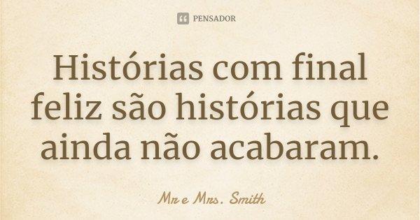 Histórias com final feliz são histórias que ainda não acabaram.... Frase de Mr e Mrs. Smith.
