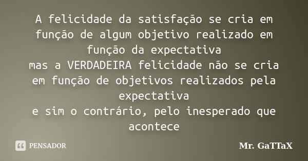 A felicidade da satisfação se cria em função de algum objetivo realizado em função da expectativa mas a VERDADEIRA felicidade não se cria em função de objetivos... Frase de Mr. GaTTaX.