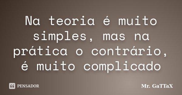 Na teoria é muito simples, mas na prática o contrário, é muito complicado... Frase de Mr. GaTTaX.