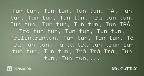 Tun tun, Tun tun, Tun tun, TÁ, Tun tun, Tun tun, Tun tun, Trá tun tun, Tun tun, Tun tun, Tun tun, Tun TRÁ, Trá tun tun, Tun tun, Tun tun, Truluntruntun, Tun tun... Frase de Mr. GaTTaX.
