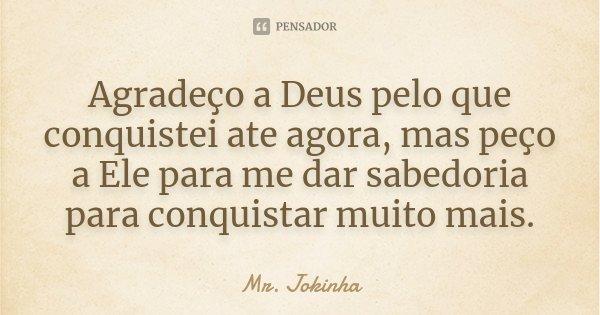 Agradeço a Deus pelo que conquistei ate agora, mas peço a Ele para me dar sabedoria para conquistar muito mais.... Frase de Mr. Jokinha.