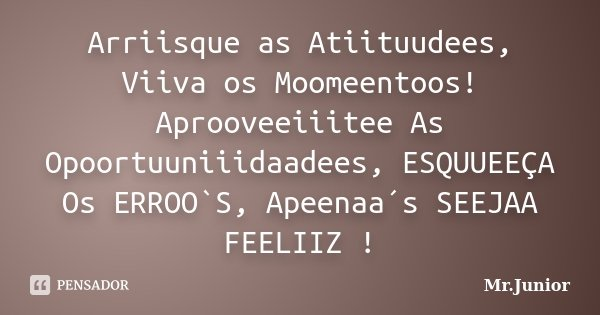 Arriisque as Atiituudees, Viiva os Moomeentoos! Aprooveeiiitee As Opoortuuniiidaadees, ESQUUEEÇA Os ERROO`S, Apeenaa´s SEEJAA FEELIIZ !... Frase de Mr.Junior.