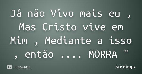 """Já não Vivo mais eu , Mas Cristo vive em Mim , Mediante a isso , então .... MORRA """"... Frase de Mr.Pingo."""