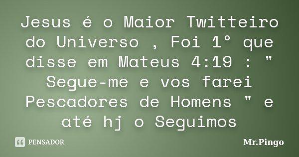 """Jesus é o Maior Twitteiro do Universo , Foi 1º que disse em Mateus 4:19 : """" Segue-me e vos farei Pescadores de Homens """" e até hj o Seguimos... Frase de Mr.Pingo."""