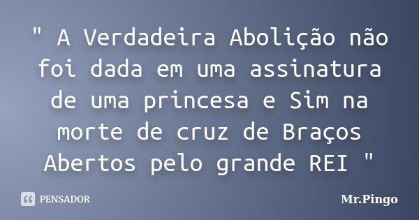 """"""" A Verdadeira Abolição não foi dada em uma assinatura de uma princesa e Sim na morte de cruz de Braços Abertos pelo grande REI """"... Frase de Mr.Pingo."""