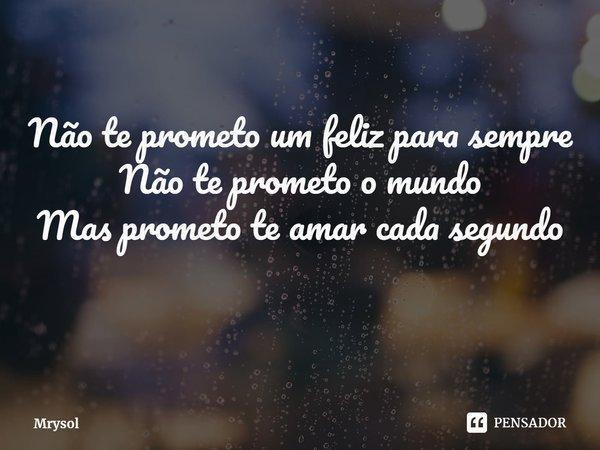  Não te prometo um feliz para sempre Não te prometo o mundo Mas prometo te amar cada segundo... Frase de Mrysol.