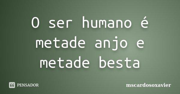 O ser humano é metade anjo e metade besta... Frase de mscardosoxavier.