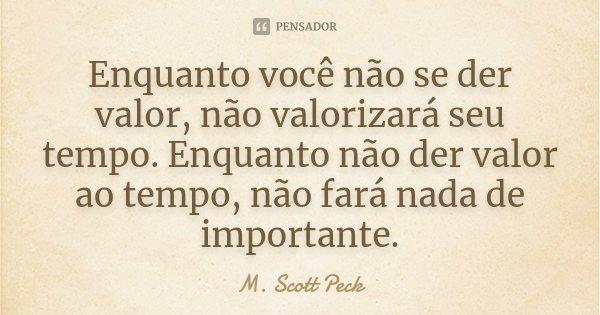 Enquanto você não se der valor, não valorizará seu tempo. Enquanto não der valor ao tempo, não fará nada de importante.... Frase de M. Scott Peck.