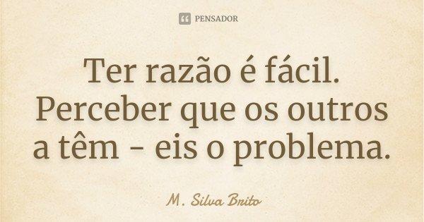 Ter razão é fácil. Perceber que os outros a têm - eis o problema.... Frase de M. Silva Brito.