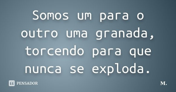 Somos um para o outro uma granada, torcendo para que nunca se exploda.... Frase de M..