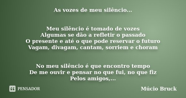 As vozes de meu silêncio... Meu silêncio é tomado de vozes Algumas se dão a refletir o passado O presente e até o que pode reservar o futuro Vagam, divagam, can... Frase de Múcio Bruck.