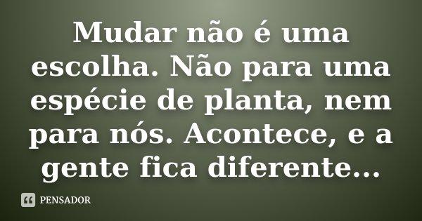 Mudar não é uma escolha. Não para uma espécie de planta, nem para nós. Acontece, e a gente fica diferente...... Frase de desconhecido.