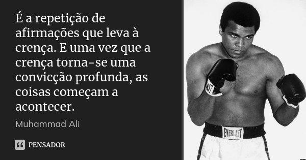 É a repetição de afirmações que leva à crença. E uma vez que a crença torna-se uma convicção profunda, as coisas começam a acontecer.... Frase de Muhammad Ali.