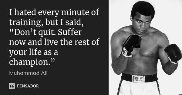"I hated every minute of training, but I said, ""Don't quit. Suffer now and live the rest of your life as a champion.""... Frase de Muhammad Ali."