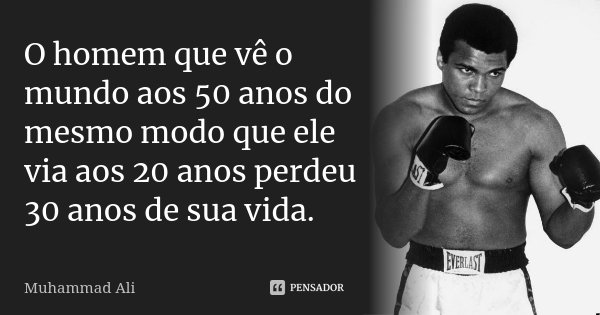 O homem que vê o mundo aos 50 anos do mesmo modo que ele via aos 20 anos perdeu 30 anos de sua vida.... Frase de Muhammad Ali.