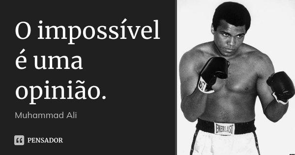 O impossível é uma opinião.... Frase de Muhammad Ali.