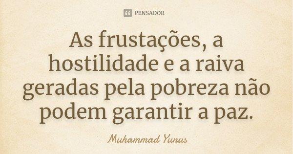 As frustações, a hostilidade e a raiva geradas pela pobreza não podem garantir a paz.... Frase de Muhammad Yunus.