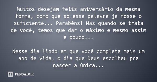 """Muitos desejam feliz aniversário da mesma forma, como que só essa palavra já fosse o suficiente...""""Parabéns""""! Mas quando se trata de você, temos que dar o máxim... Frase de Desconhecido."""