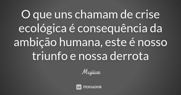 O que uns chamam de crise ecológica é consequência da ambição humana, este é nosso triunfo e nossa derrota... Frase de Mujica.