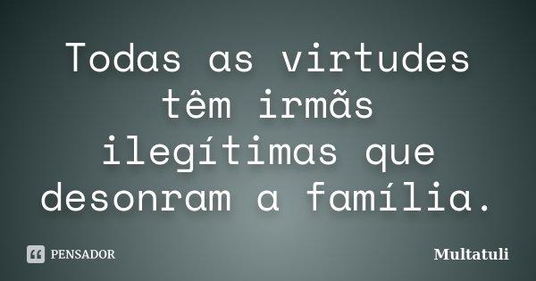 Todas as virtudes têm irmãs ilegítimas que desonram a família.... Frase de Multatuli.