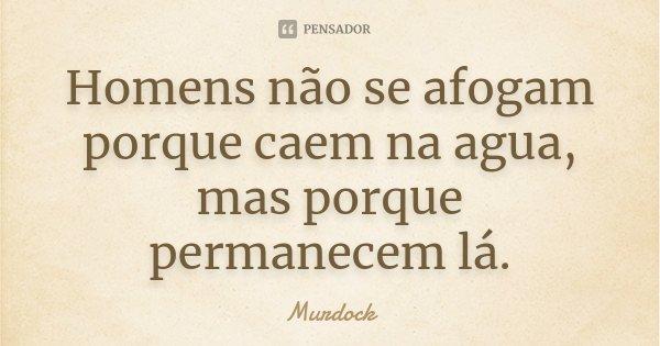 Homens não se afogam porque caem na agua, mas porque permanecem lá.... Frase de Murdock.