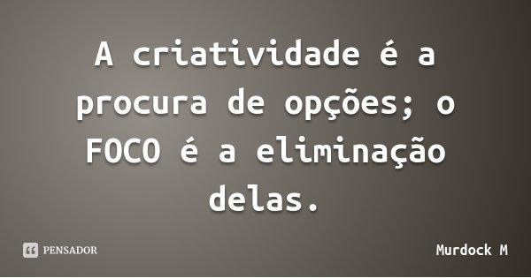 A criatividade é a procura de opções; o FOCO é a eliminação delas.... Frase de Murdock M.