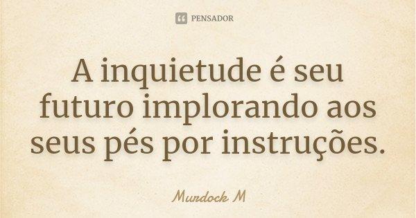 A inquietude é seu futuro implorando aos seus pés por instruções.... Frase de Murdock M.
