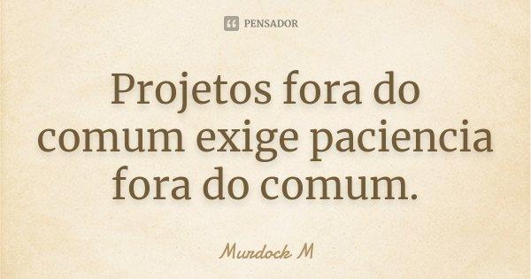 Projetos fora do comum exige paciencia fora do comum.... Frase de Murdock M.