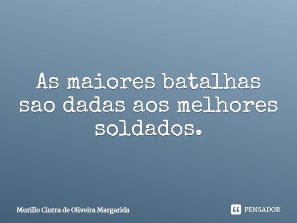As maiores batalhas são dadas aos melhores soldados.... Frase de Murillo Cintra de Oliveira Margarida.