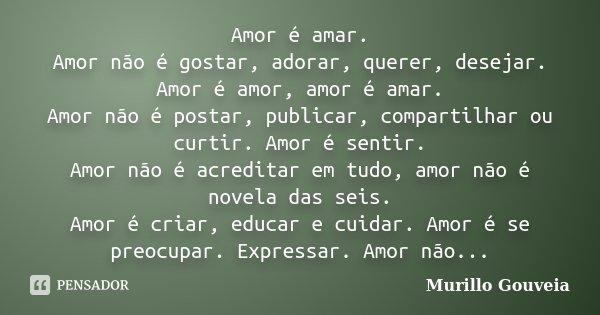 Amor é amar. Amor não é gostar, adorar, querer, desejar. Amor é amor, amor é amar. Amor não é postar, publicar, compartilhar ou curtir. Amor é sentir. Amor não ... Frase de Murillo Gouveia.